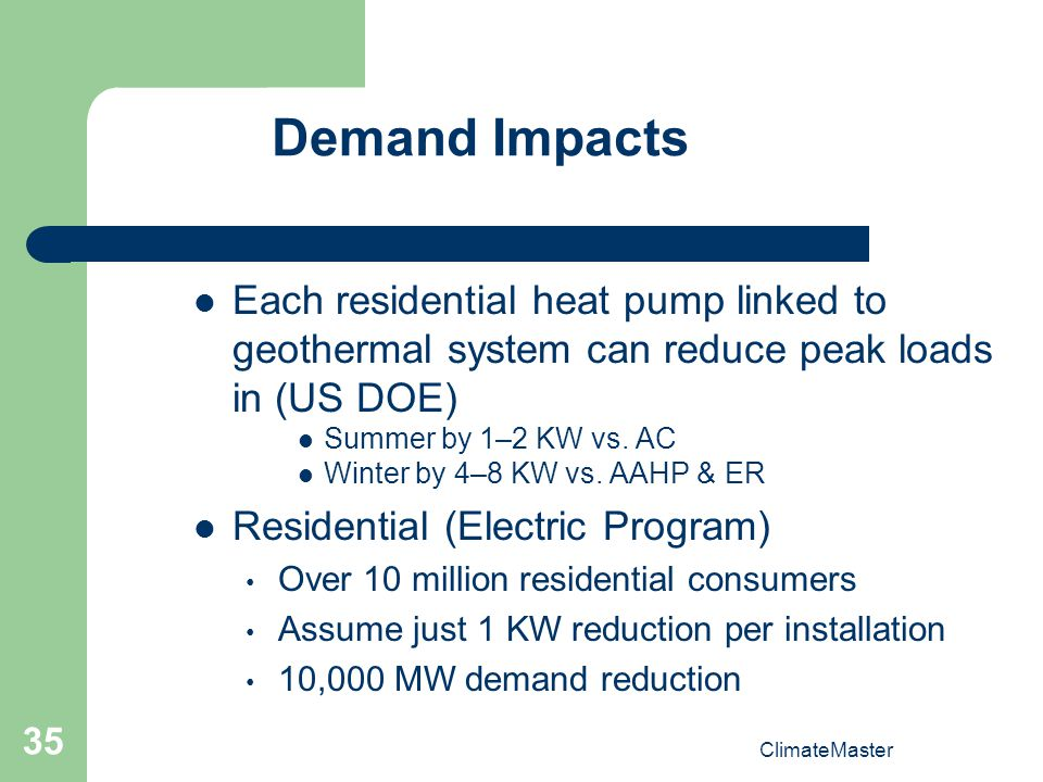 ClimateMaster 35 Demand Impacts Each residential heat pump linked to geothermal system can reduce peak loads in (US DOE) Summer by 1–2 KW vs.