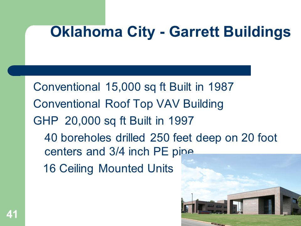 ClimateMaster 41 Oklahoma City - Garrett Buildings Conventional 15,000 sq ft Built in 1987 Conventional Roof Top VAV Building GHP 20,000 sq ft Built in 1997 40 boreholes drilled 250 feet deep on 20 foot centers and 3/4 inch PE pipe 16 Ceiling Mounted Units