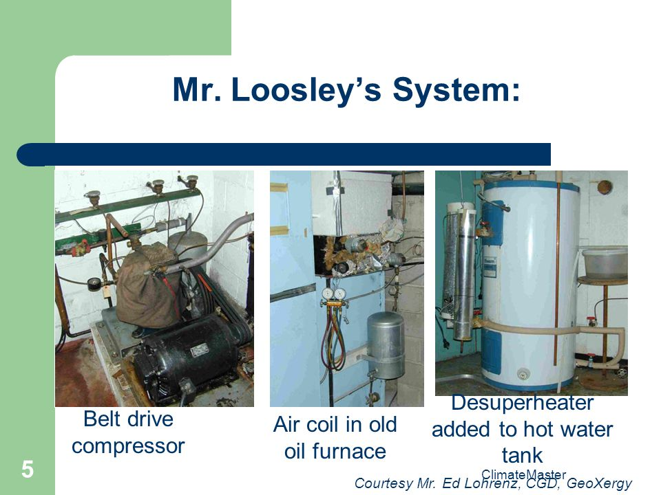 5 Mr. Loosleys System: Belt drive compressor Air coil in old oil furnace Desuperheater added to hot water tank Courtesy Mr. Ed Lohrenz, CGD, GeoXergy