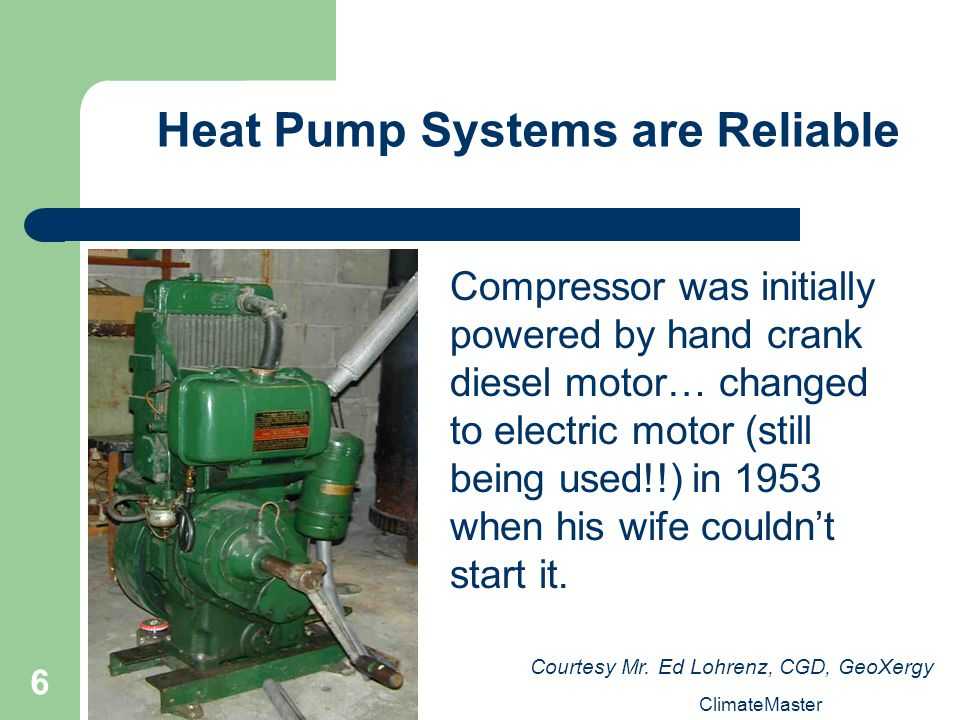 6 Heat Pump Systems are Reliable Compressor was initially powered by hand crank diesel motor… changed to electric motor (still being used!!) in 1953 when his wife couldnt start it.