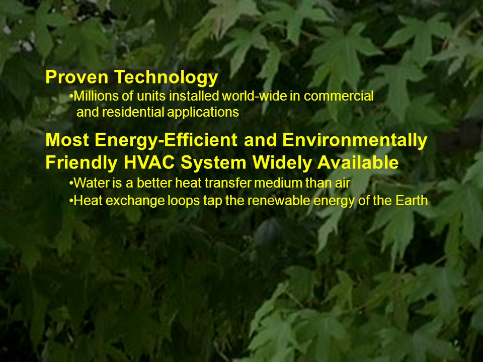71 Proven Technology Millions of units installed world-wide in commercial and residential applications Most Energy-Efficient and Environmentally Friendly HVAC System Widely Available Water is a better heat transfer medium than air Heat exchange loops tap the renewable energy of the Earth