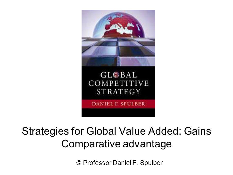 Strategies for Global Value Added: Gains Comparative advantage © Professor Daniel F. Spulber