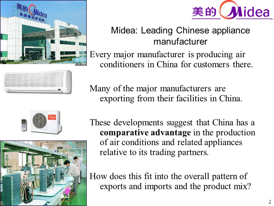 2 Midea: Leading Chinese appliance manufacturer Every major manufacturer is producing air conditioners in China for customers there. Many of the major