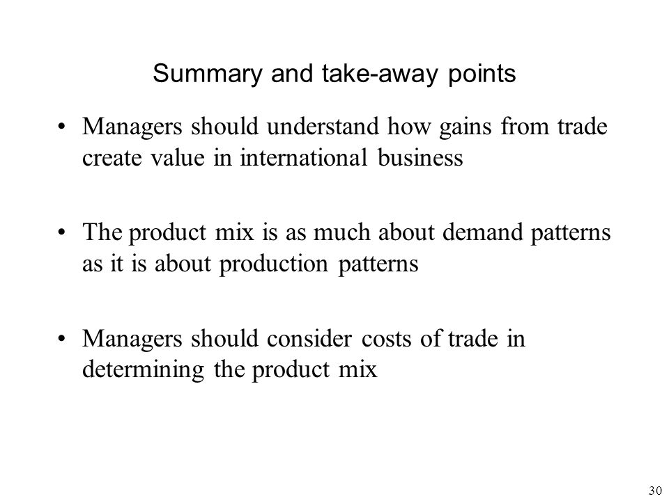 30 Summary and take-away points Managers should understand how gains from trade create value in international business The product mix is as much abou