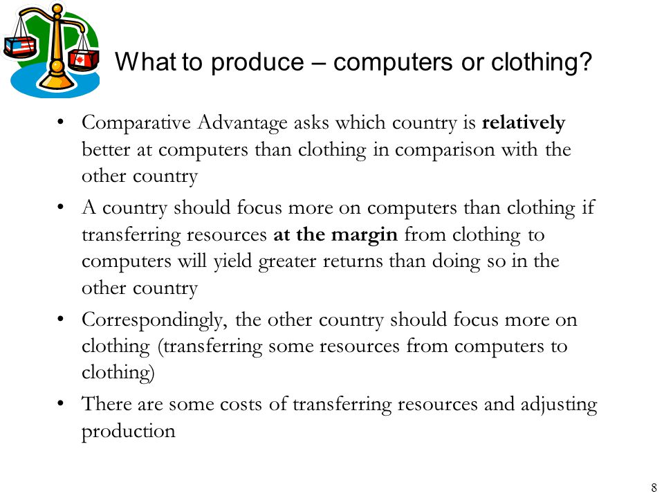 8 What to produce – computers or clothing? Comparative Advantage asks which country is relatively better at computers than clothing in comparison with