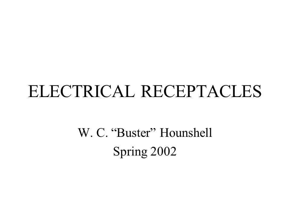 ELECTRICAL RECEPTACLES W. C. Buster Hounshell Spring 2002