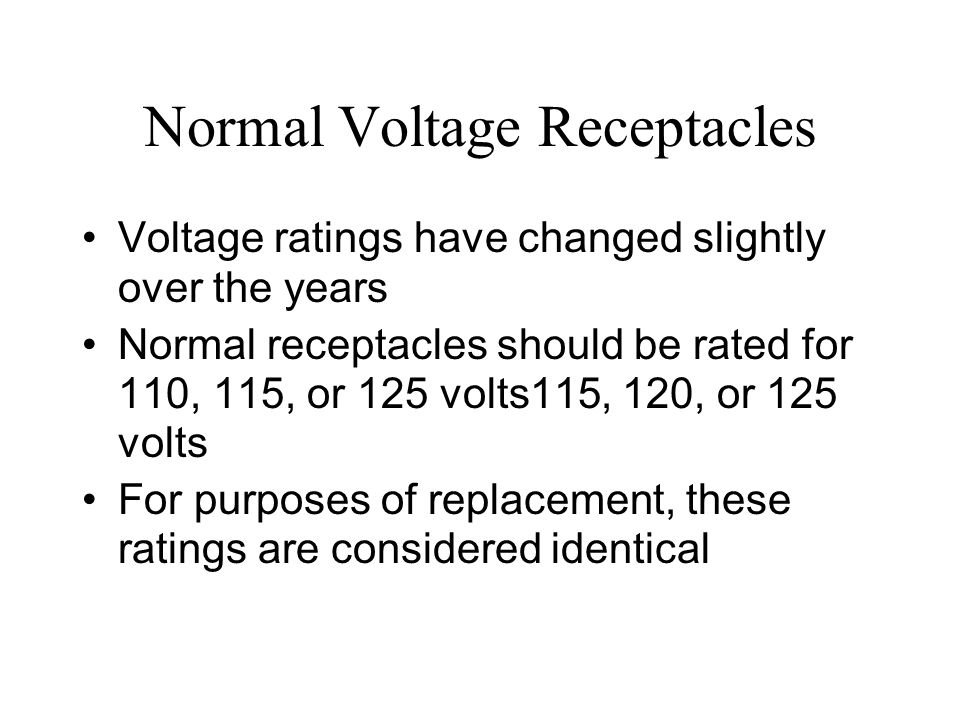 Normal Voltage Receptacles Voltage ratings have changed slightly over the years Normal receptacles should be rated for 110, 115, or 125 volts115, 120,