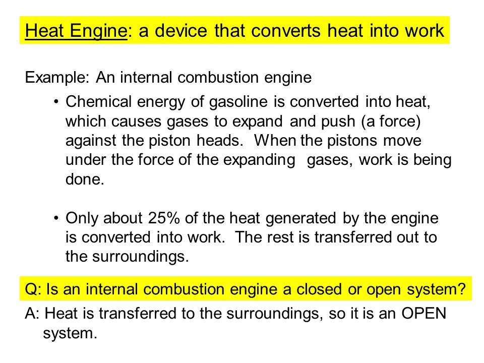 Heat Engine: a device that converts heat into work Example: An internal combustion engine Chemical energy of gasoline is converted into heat, which ca