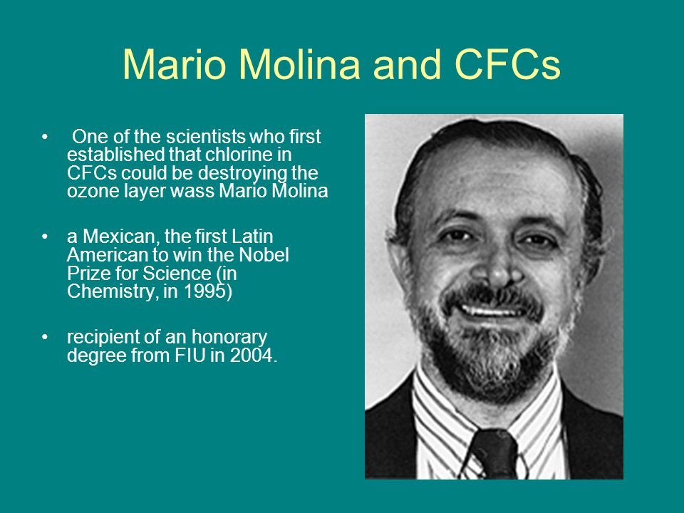 Mario Molina and CFCs One of the scientists who first established that chlorine in CFCs could be destroying the ozone layer wass Mario Molina a Mexican, the first Latin American to win the Nobel Prize for Science (in Chemistry, in 1995) recipient of an honorary degree from FIU in 2004.