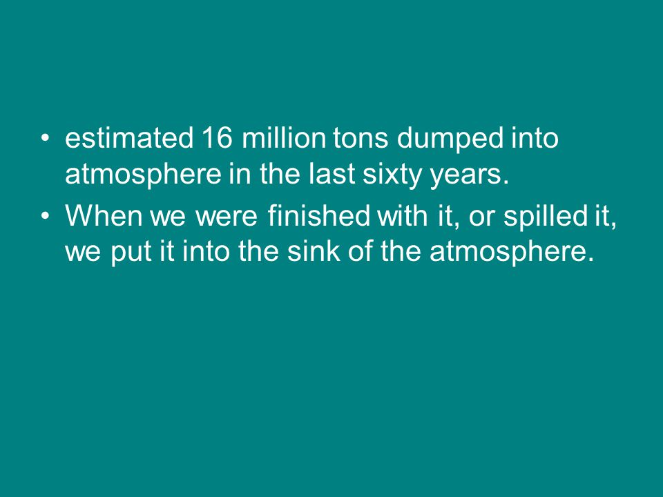 estimated 16 million tons dumped into atmosphere in the last sixty years.