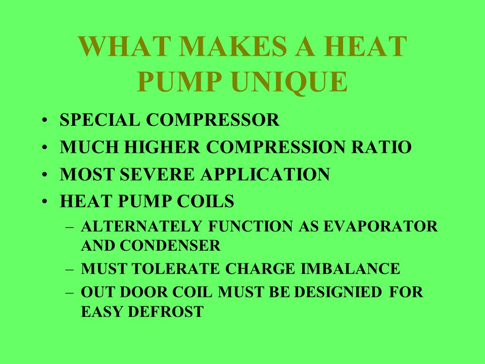WHAT MAKES A HEAT PUMP UNIQUE SPECIAL COMPRESSOR MUCH HIGHER COMPRESSION RATIO MOST SEVERE APPLICATION HEAT PUMP COILS –ALTERNATELY FUNCTION AS EVAPOR