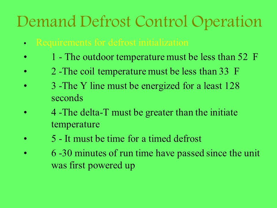 Demand Defrost Control Operation Requirements for defrost initialization 1 - The outdoor temperature must be less than 52 F 2 -The coil temperature mu