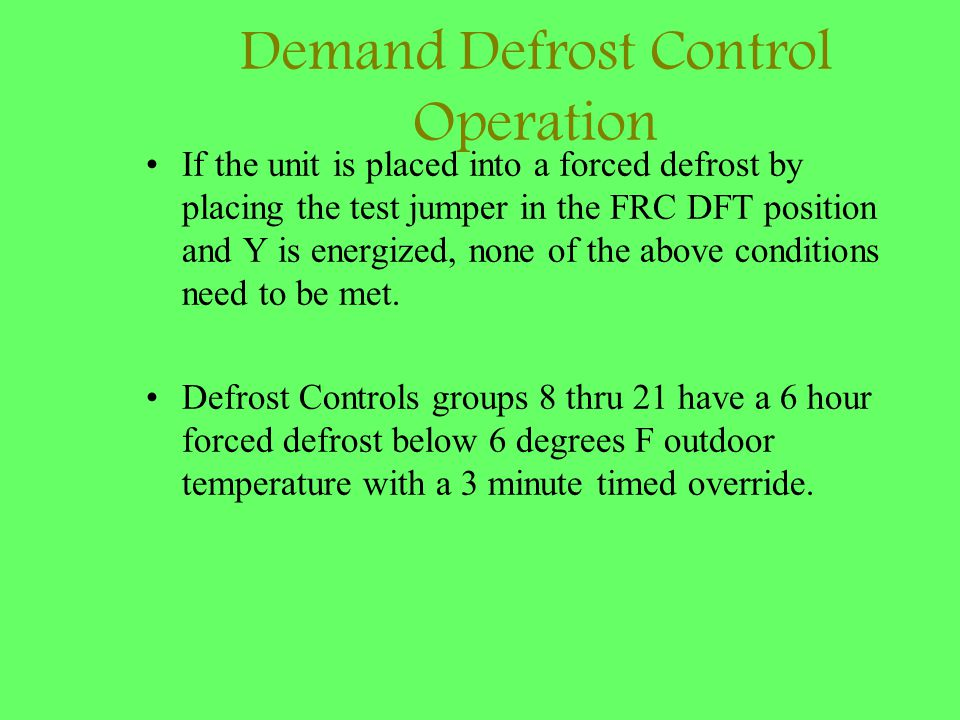 Demand Defrost Control Operation If the unit is placed into a forced defrost by placing the test jumper in the FRC DFT position and Y is energized, no