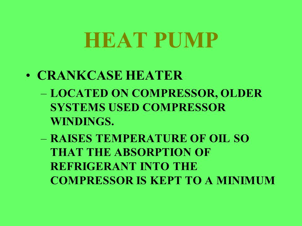 HEAT PUMP CRANKCASE HEATER –LOCATED ON COMPRESSOR, OLDER SYSTEMS USED COMPRESSOR WINDINGS. –RAISES TEMPERATURE OF OIL SO THAT THE ABSORPTION OF REFRIG