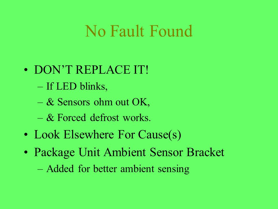 No Fault Found DONT REPLACE IT! –If LED blinks, –& Sensors ohm out OK, –& Forced defrost works. Look Elsewhere For Cause(s) Package Unit Ambient Senso