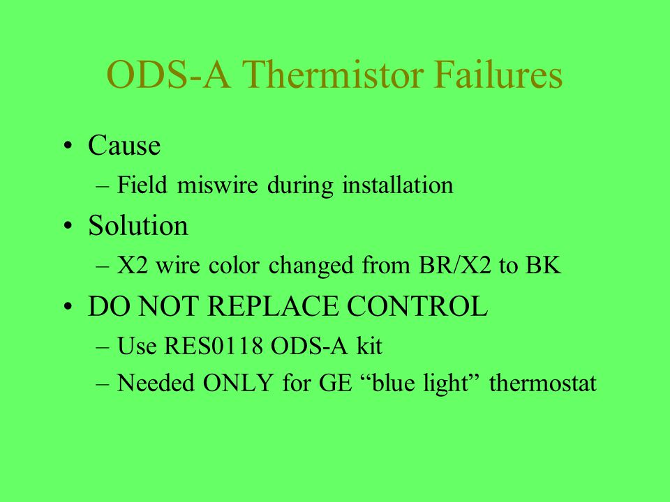 ODS-A Thermistor Failures Cause –Field miswire during installation Solution –X2 wire color changed from BR/X2 to BK DO NOT REPLACE CONTROL –Use RES011