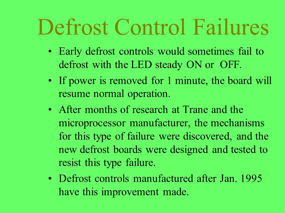 Defrost Control Failures Early defrost controls would sometimes fail to defrost with the LED steady ON or OFF. If power is removed for 1 minute, the b