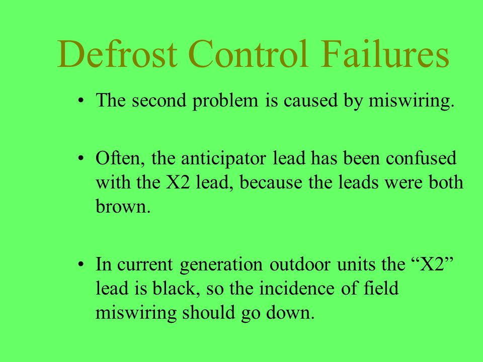 Defrost Control Failures The second problem is caused by miswiring. Often, the anticipator lead has been confused with the X2 lead, because the leads