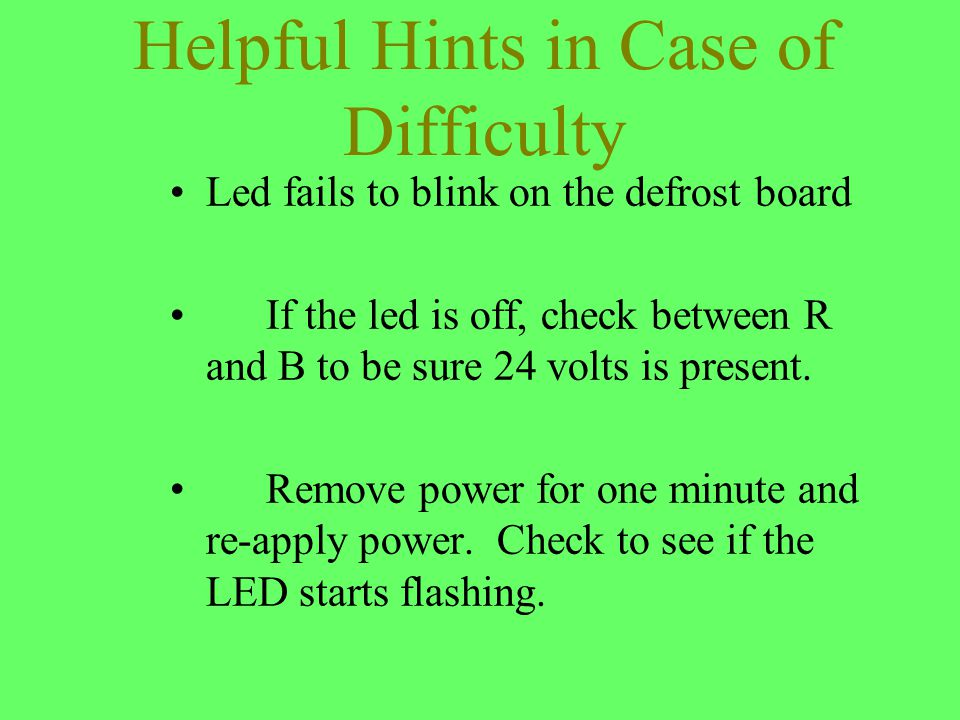 Helpful Hints in Case of Difficulty Led fails to blink on the defrost board If the led is off, check between R and B to be sure 24 volts is present. R