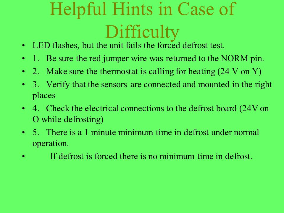 Helpful Hints in Case of Difficulty LED flashes, but the unit fails the forced defrost test. 1. Be sure the red jumper wire was returned to the NORM p
