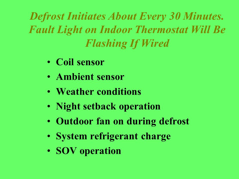Defrost Initiates About Every 30 Minutes. Fault Light on Indoor Thermostat Will Be Flashing If Wired Coil sensor Ambient sensor Weather conditions Nig
