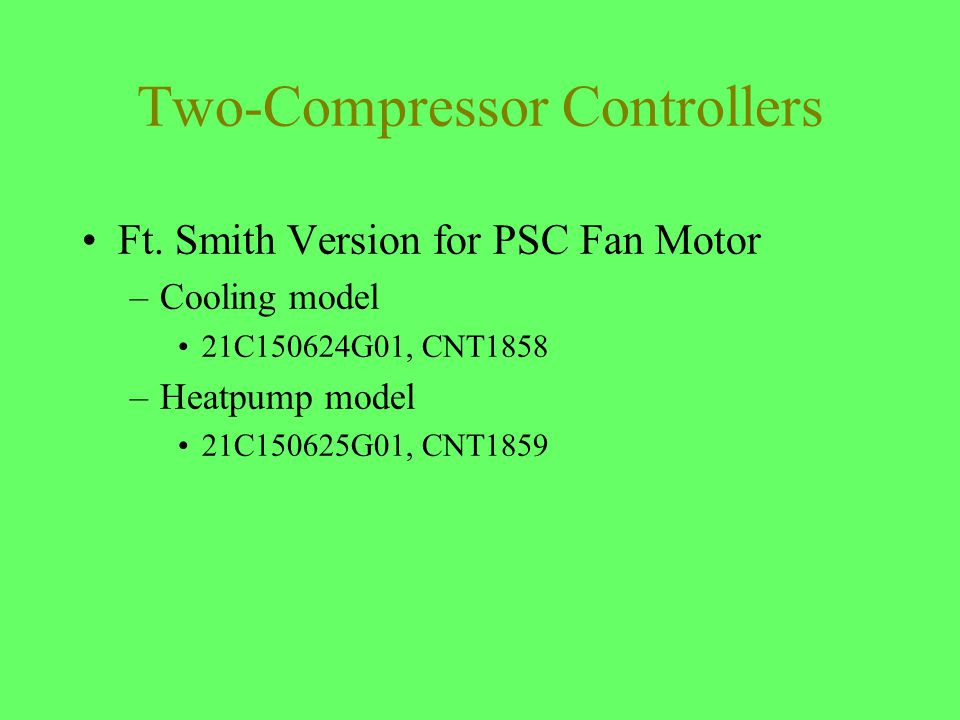 Two-Compressor Controllers Ft. Smith Version for PSC Fan Motor –Cooling model 21C150624G01, CNT1858 –Heatpump model 21C150625G01, CNT1859