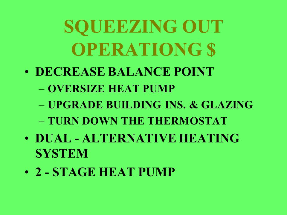 SQUEEZING OUT OPERATIONG $ DECREASE BALANCE POINT –OVERSIZE HEAT PUMP –UPGRADE BUILDING INS. & GLAZING –TURN DOWN THE THERMOSTAT DUAL - ALTERNATIVE HE