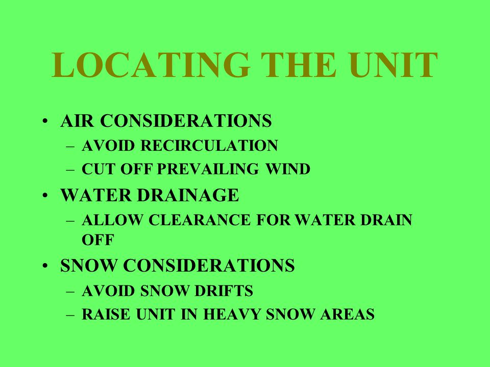 LOCATING THE UNIT AIR CONSIDERATIONS –AVOID RECIRCULATION –CUT OFF PREVAILING WIND WATER DRAINAGE –ALLOW CLEARANCE FOR WATER DRAIN OFF SNOW CONSIDERAT