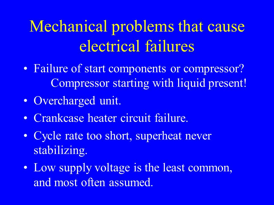 Mechanical problems that cause electrical failures Failure of start components or compressor? Compressor starting with liquid present! Overcharged uni
