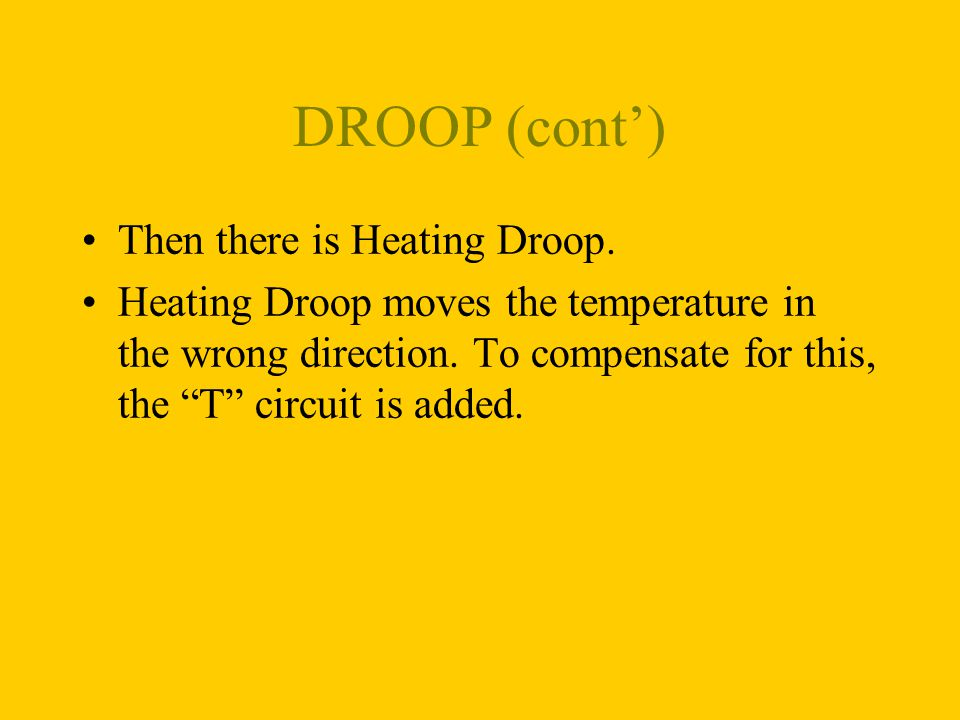 DROOP (cont) Then there is Heating Droop. Heating Droop moves the temperature in the wrong direction. To compensate for this, the T circuit is added.