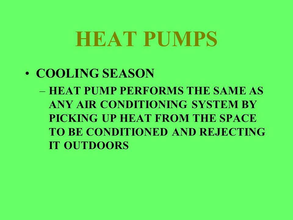 HEAT PUMPS COOLING SEASON –HEAT PUMP PERFORMS THE SAME AS ANY AIR CONDITIONING SYSTEM BY PICKING UP HEAT FROM THE SPACE TO BE CONDITIONED AND REJECTIN