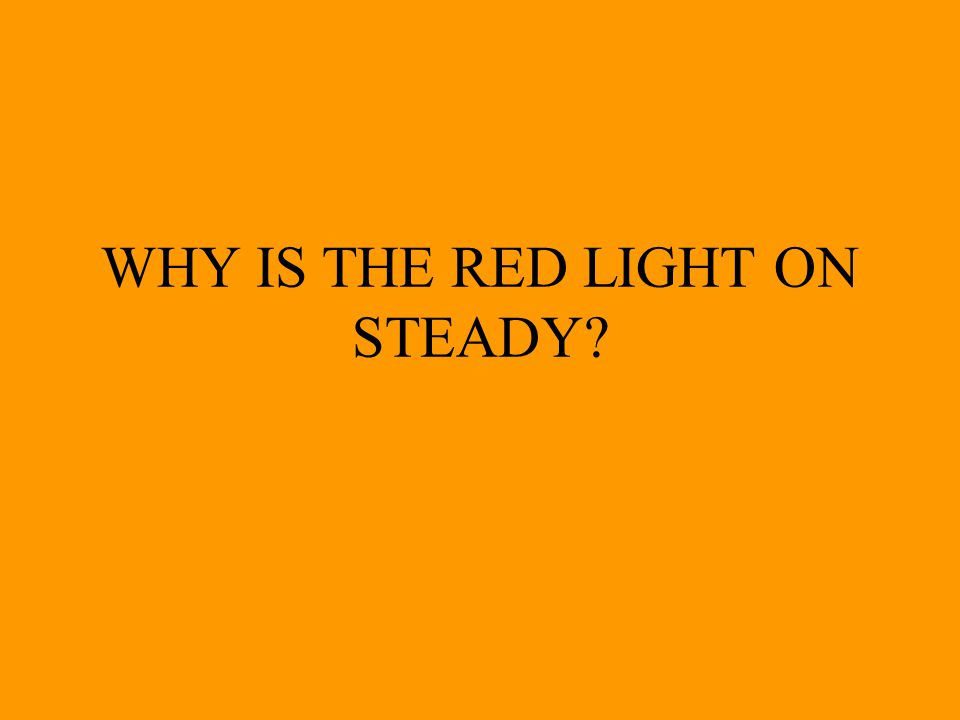 WHY IS THE RED LIGHT ON STEADY?