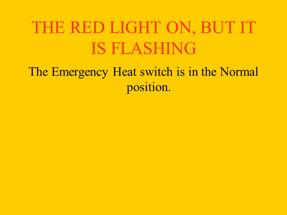 THE RED LIGHT ON, BUT IT IS FLASHING The Emergency Heat switch is in the Normal position.