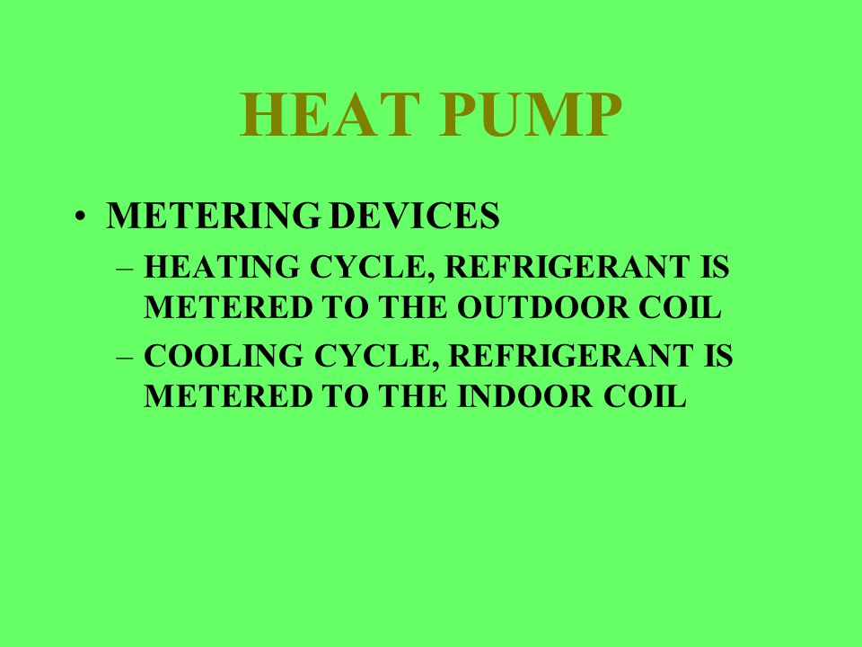 HEAT PUMP METERING DEVICES –HEATING CYCLE, REFRIGERANT IS METERED TO THE OUTDOOR COIL –COOLING CYCLE, REFRIGERANT IS METERED TO THE INDOOR COIL