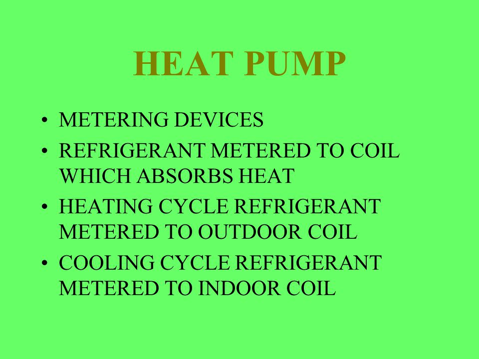 HEAT PUMP METERING DEVICES REFRIGERANT METERED TO COIL WHICH ABSORBS HEAT HEATING CYCLE REFRIGERANT METERED TO OUTDOOR COIL COOLING CYCLE REFRIGERANT