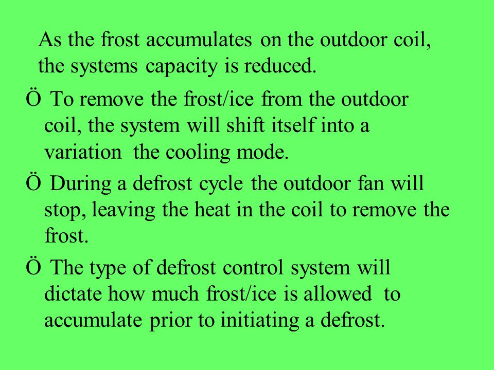 As the frost accumulates on the outdoor coil, the systems capacity is reduced. Ö To remove the frost/ice from the outdoor coil, the system will shift