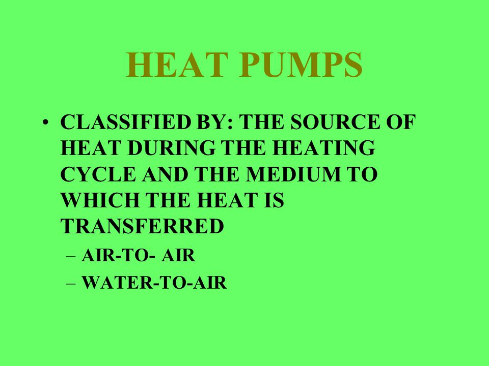 HEAT PUMPS CLASSIFIED BY: THE SOURCE OF HEAT DURING THE HEATING CYCLE AND THE MEDIUM TO WHICH THE HEAT IS TRANSFERRED –AIR-TO- AIR –WATER-TO-AIR