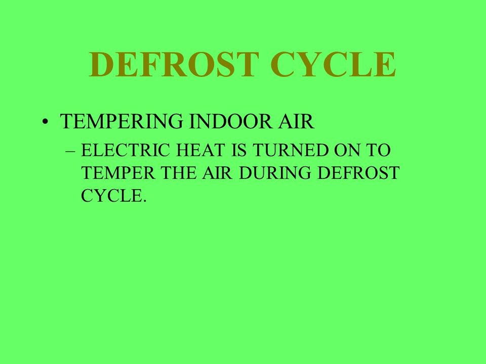DEFROST CYCLE TEMPERING INDOOR AIR –ELECTRIC HEAT IS TURNED ON TO TEMPER THE AIR DURING DEFROST CYCLE.