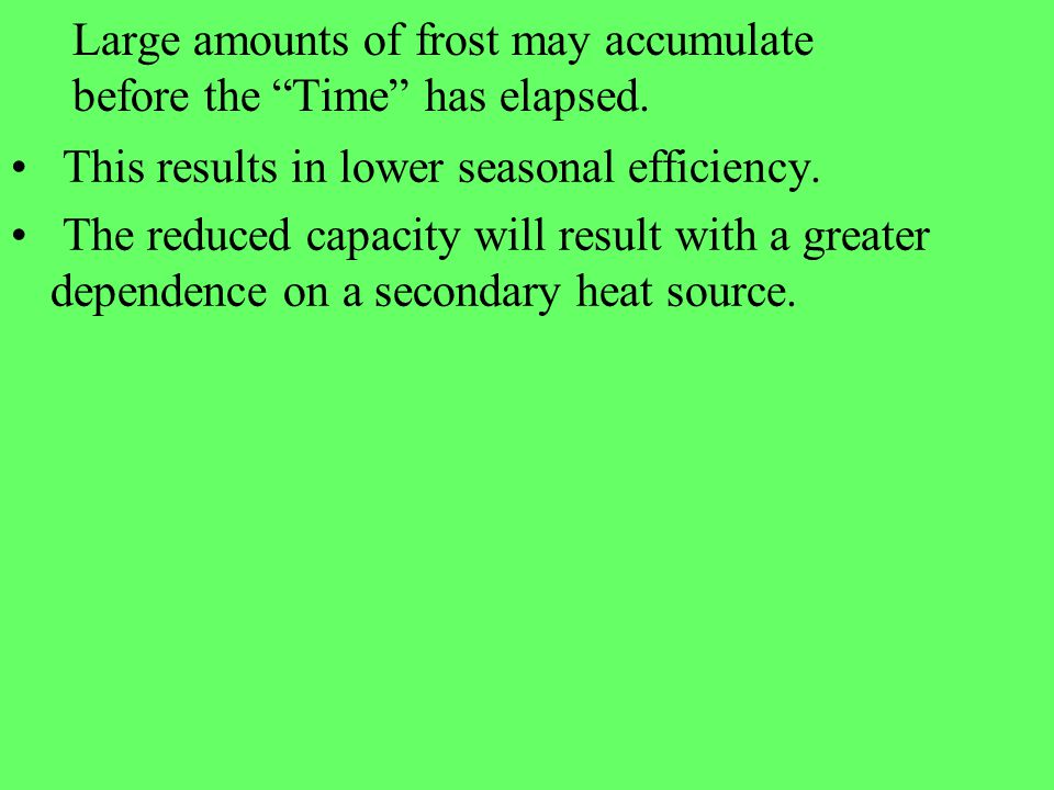Large amounts of frost may accumulate before the Time has elapsed. This results in lower seasonal efficiency. The reduced capacity will result with a