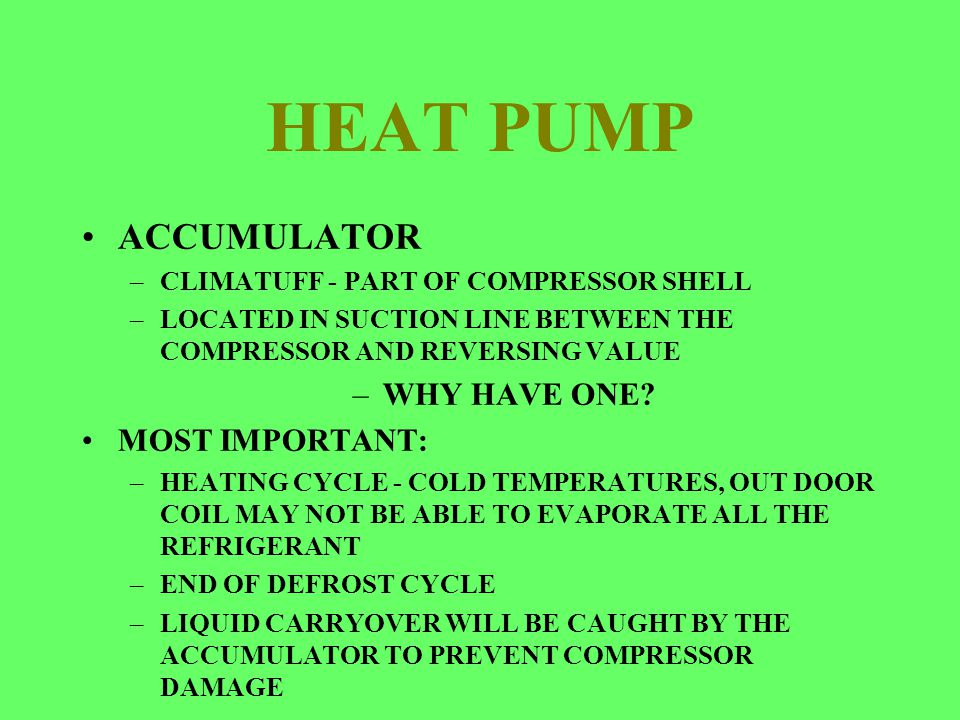 HEAT PUMP ACCUMULATOR –CLIMATUFF - PART OF COMPRESSOR SHELL –LOCATED IN SUCTION LINE BETWEEN THE COMPRESSOR AND REVERSING VALUE –WHY HAVE ONE? MOST IM