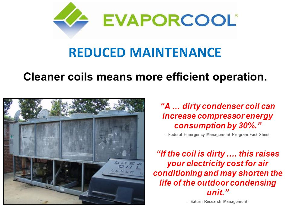 A … dirty condenser coil can increase compressor energy consumption by 30%. - Federal Emergency Management Program Fact Sheet REDUCED MAINTENANCE If t