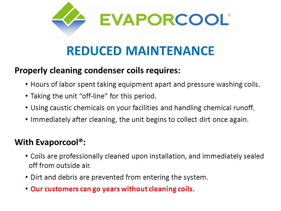 Properly cleaning condenser coils requires: Hours of labor spent taking equipment apart and pressure washing coils. Taking the unit off-line for this