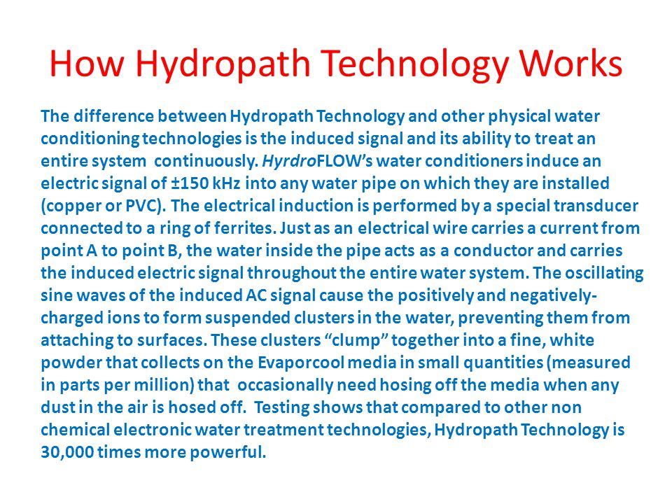 How Hydropath Technology Works The difference between Hydropath Technology and other physical water conditioning technologies is the induced signal an