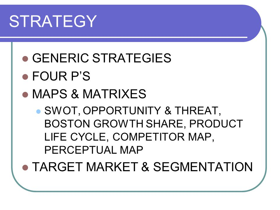 STRATEGY GENERIC STRATEGIES FOUR PS MAPS & MATRIXES SWOT, OPPORTUNITY & THREAT, BOSTON GROWTH SHARE, PRODUCT LIFE CYCLE, COMPETITOR MAP, PERCEPTUAL MA
