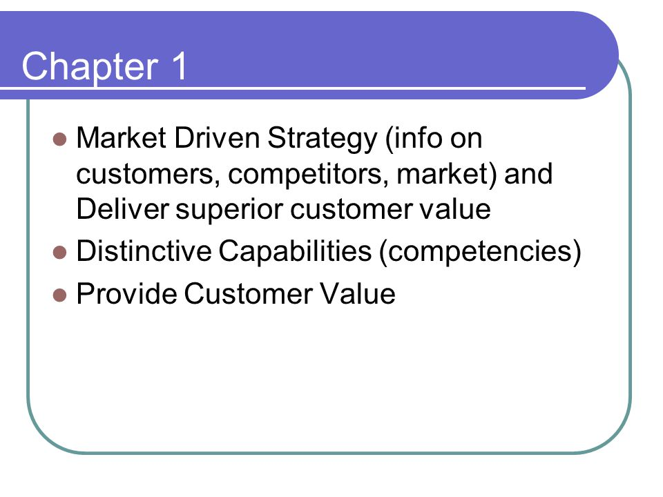 Chapter 1 Market Driven Strategy (info on customers, competitors, market) and Deliver superior customer value Distinctive Capabilities (competencies)