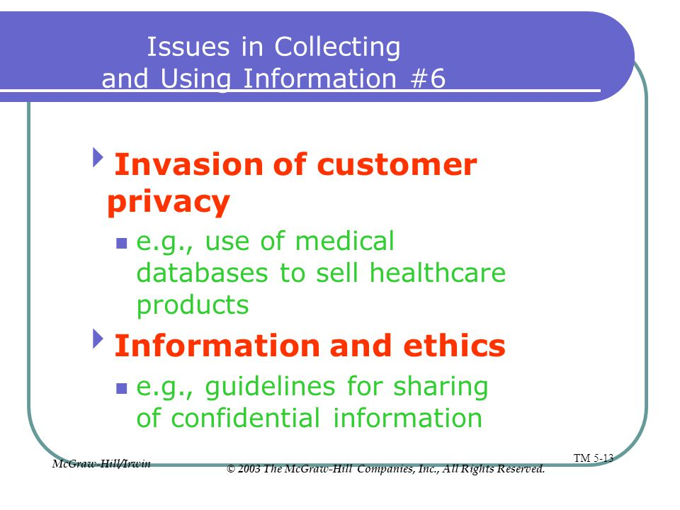 Issues in Collecting and Using Information #6 Invasion of customer privacy e.g., use of medical databases to sell healthcare products Information and