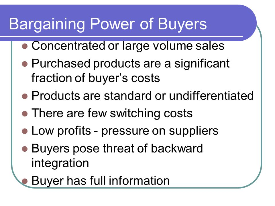 Bargaining Power of Buyers Concentrated or large volume sales Purchased products are a significant fraction of buyers costs Products are standard or u