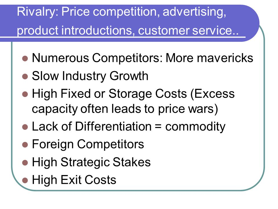 Rivalry: Price competition, advertising, product introductions, customer service.. Numerous Competitors: More mavericks Slow Industry Growth High Fixe