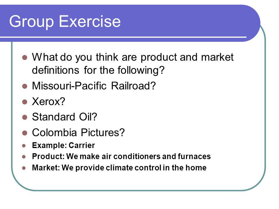 Group Exercise What do you think are product and market definitions for the following? Missouri-Pacific Railroad? Xerox? Standard Oil? Colombia Pictur