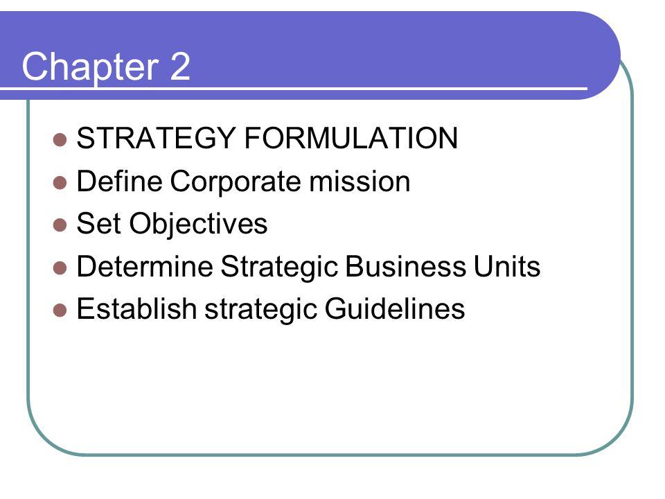 Chapter 2 STRATEGY FORMULATION Define Corporate mission Set Objectives Determine Strategic Business Units Establish strategic Guidelines